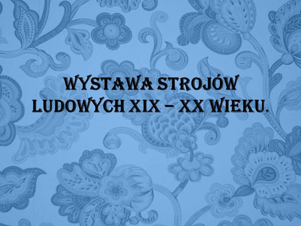 Wystawa Strojów Ludowych XIX – XX wieku.