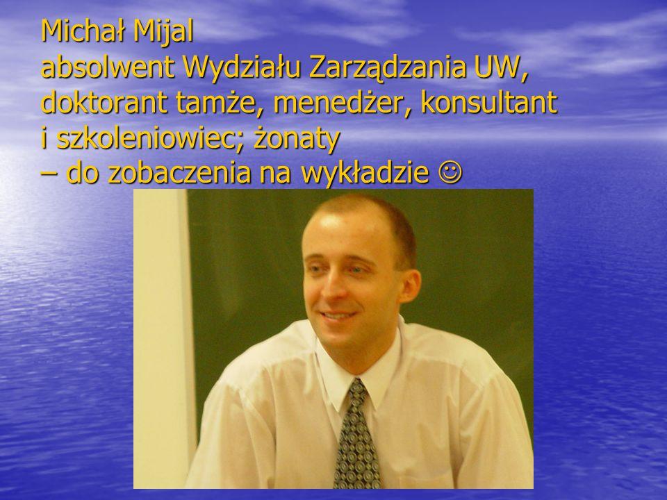 Michał Mijal absolwent Wydziału Zarządzania UW, doktorant tamże, menedżer, konsultant i szkoleniowiec; żonaty – do zobaczenia na wykładzie 