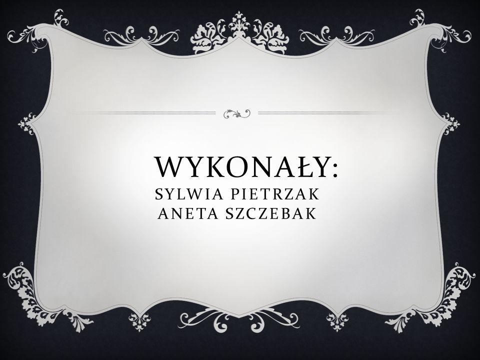 Wykonały: Sylwia Pietrzak Aneta Szczebak