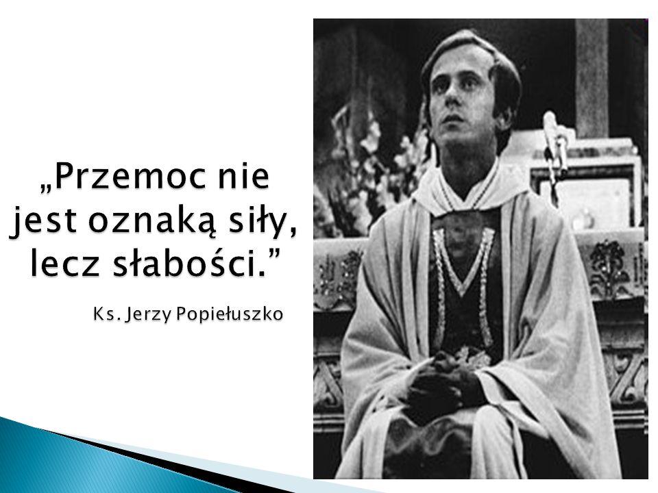 """""""Przemoc nie jest oznaką siły, lecz słabości. Ks. Jerzy Popiełuszko"""