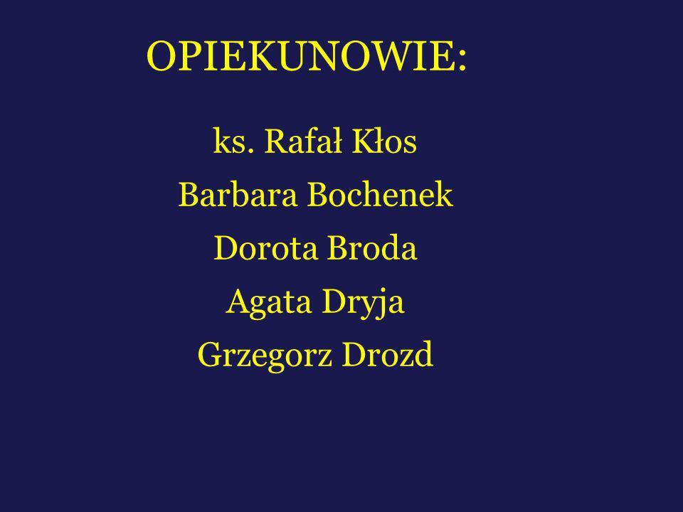 OPIEKUNOWIE: ks. Rafał Kłos Barbara Bochenek Dorota Broda Agata Dryja