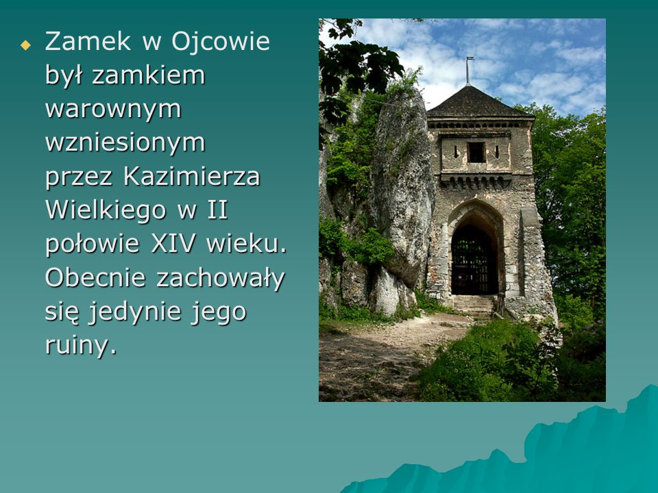 Zamek w Ojcowie był zamkiem. warownym. wzniesionym. przez Kazimierza. Wielkiego w II. połowie XIV wieku.