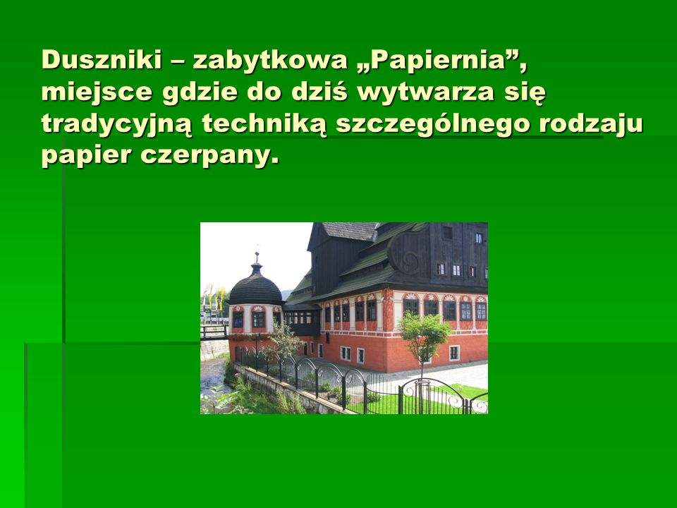 """Duszniki – zabytkowa """"Papiernia , miejsce gdzie do dziś wytwarza się tradycyjną techniką szczególnego rodzaju papier czerpany."""