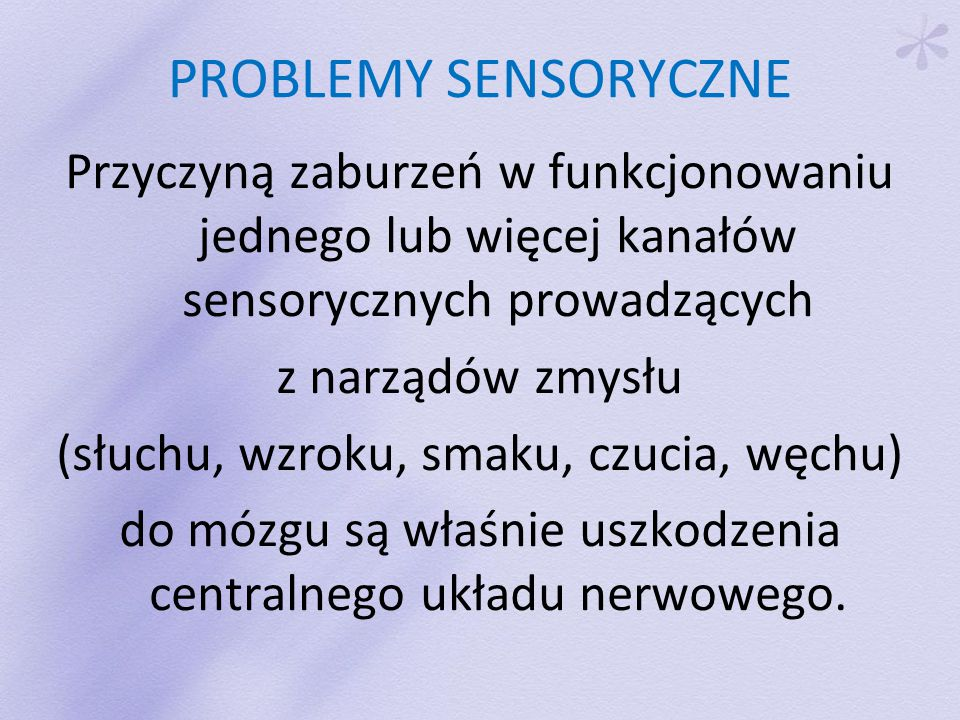 PROBLEMY SENSORYCZNE Przyczyną zaburzeń w funkcjonowaniu jednego lub więcej kanałów sensorycznych prowadzących.