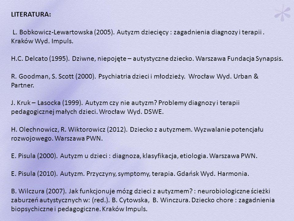 LITERATURA: L. Bobkowicz-Lewartowska (2005). Autyzm dziecięcy : zagadnienia diagnozy i terapii . Kraków Wyd. Impuls.