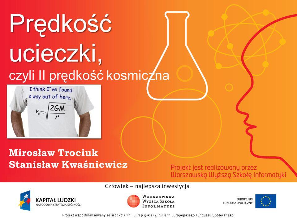 Prędkość ucieczki, czyli II prędkość kosmiczna Mirosław Trociuk Stanisław Kwaśniewicz