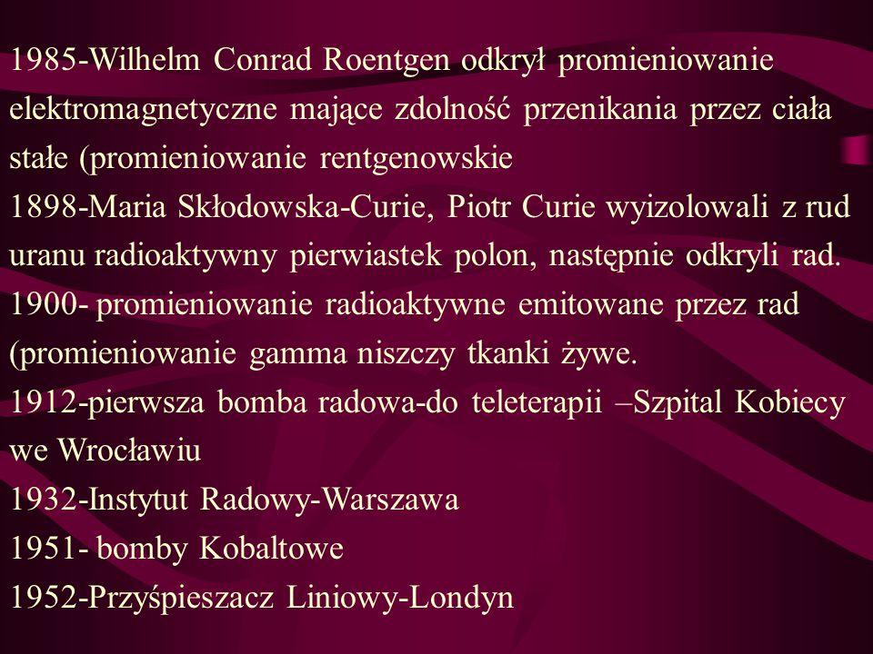 1985-Wilhelm Conrad Roentgen odkrył promieniowanie elektromagnetyczne mające zdolność przenikania przez ciała stałe (promieniowanie rentgenowskie