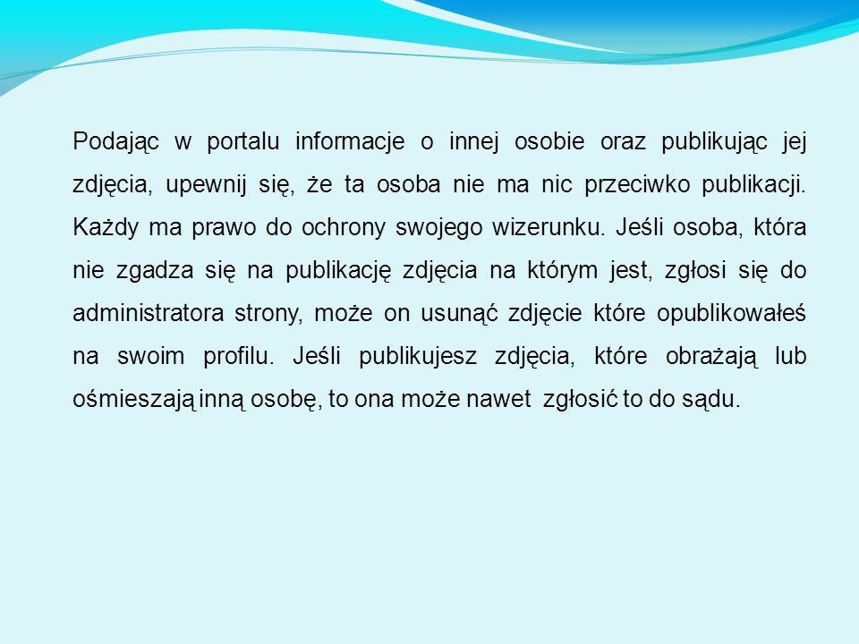 Podając w portalu informacje o innej osobie oraz publikując jej zdjęcia, upewnij się, że ta osoba nie ma nic przeciwko publikacji.