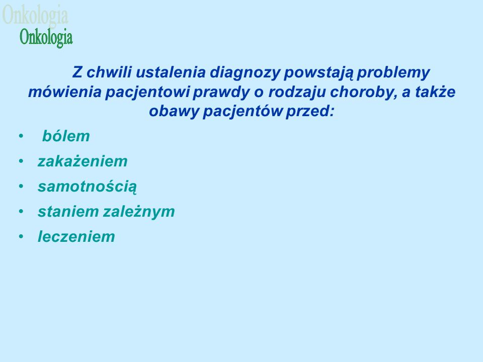 Onkologia Z chwili ustalenia diagnozy powstają problemy mówienia pacjentowi prawdy o rodzaju choroby, a także obawy pacjentów przed: