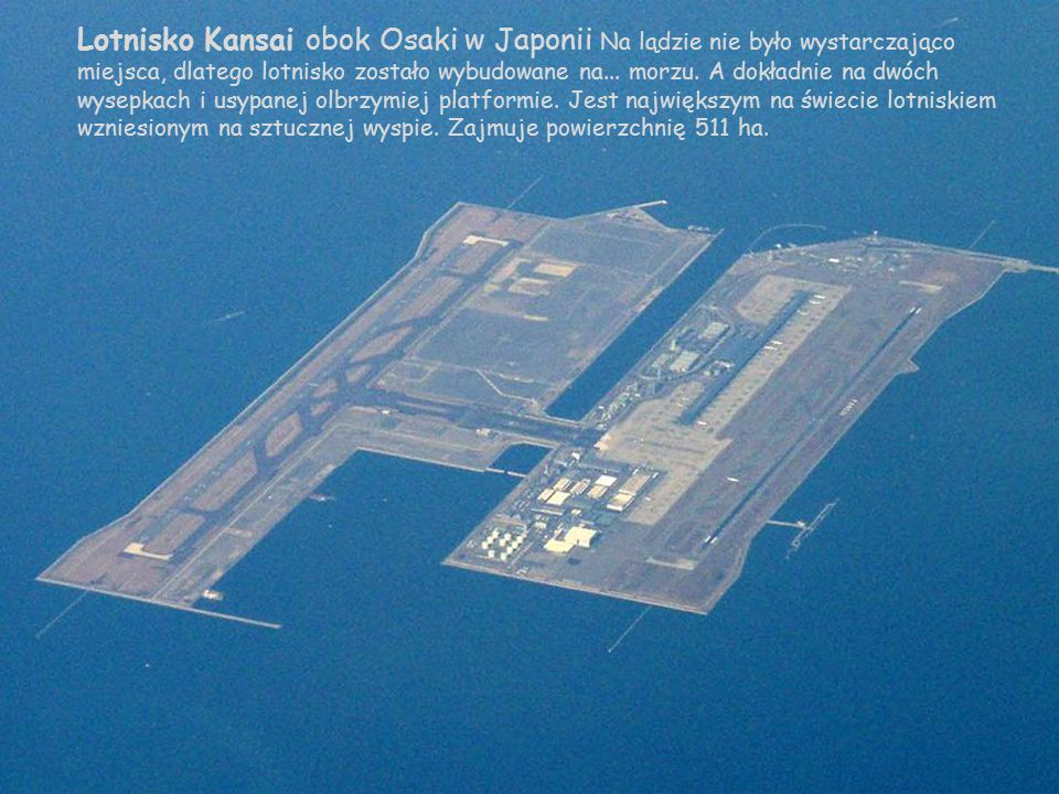 Lotnisko Kansai obok Osaki w Japonii Na lądzie nie było wystarczająco miejsca, dlatego lotnisko zostało wybudowane na...