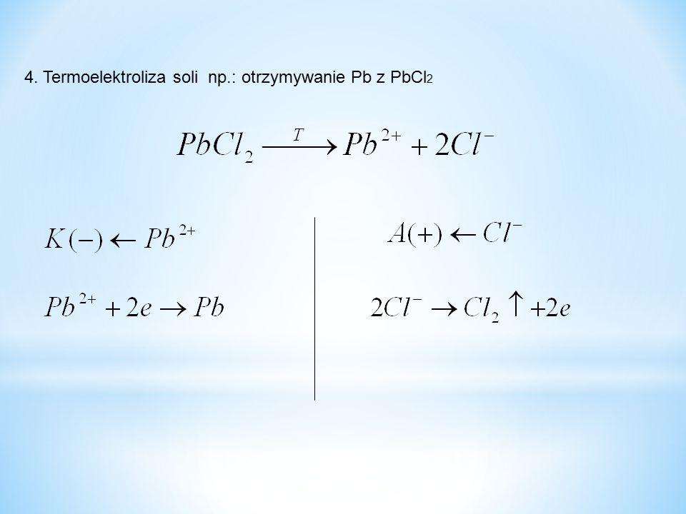 4. Termoelektroliza soli np.: otrzymywanie Pb z PbCl2