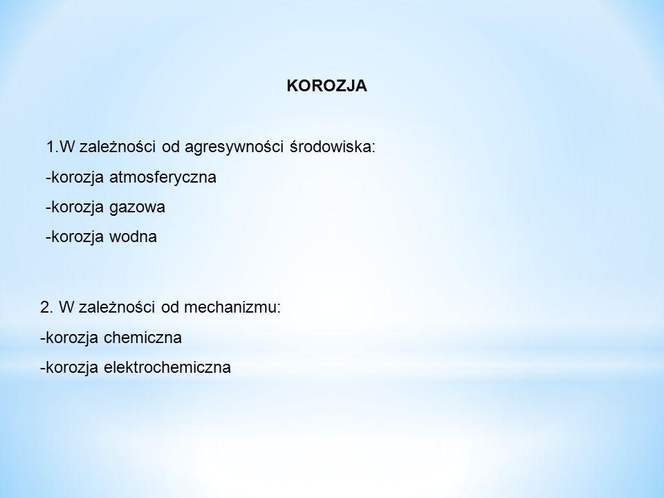 KOROZJA 1.W zależności od agresywności środowiska: -korozja atmosferyczna. -korozja gazowa. -korozja wodna.