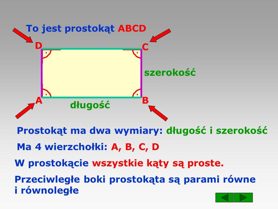 To jest prostokąt ABCD D. C. . . szerokość. . . A. B. długość. Prostokąt ma dwa wymiary: długość i szerokość.