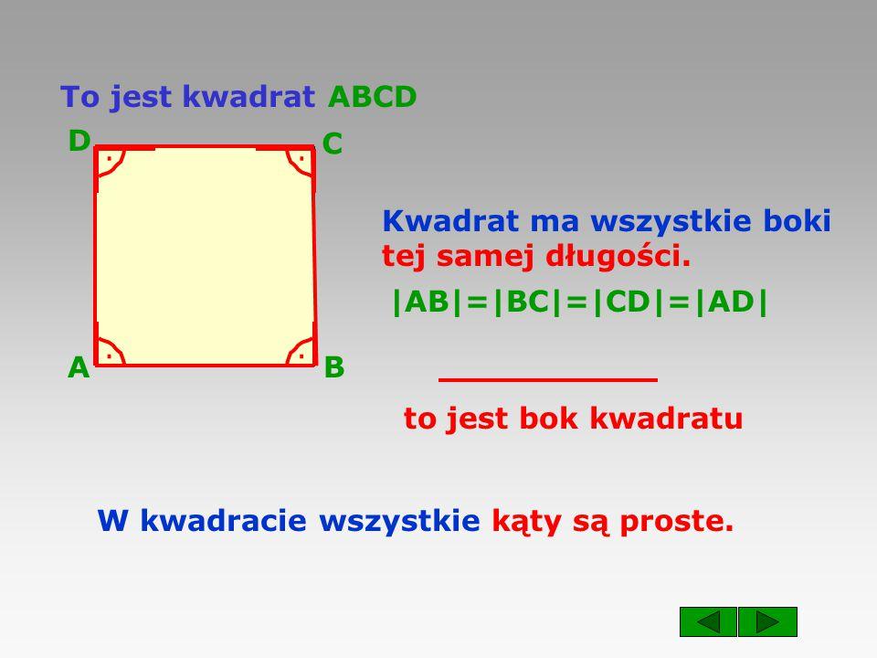 To jest kwadrat ABCD A. B. C. D. . . Kwadrat ma wszystkie boki. tej samej długości. |AB|=|BC|=|CD|=|AD|