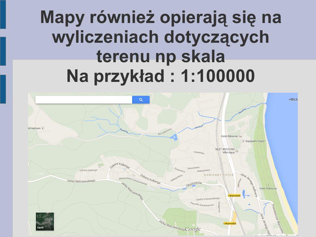 Mapy również opierają się na wyliczeniach dotyczących terenu np skala Na przykład : 1:100000