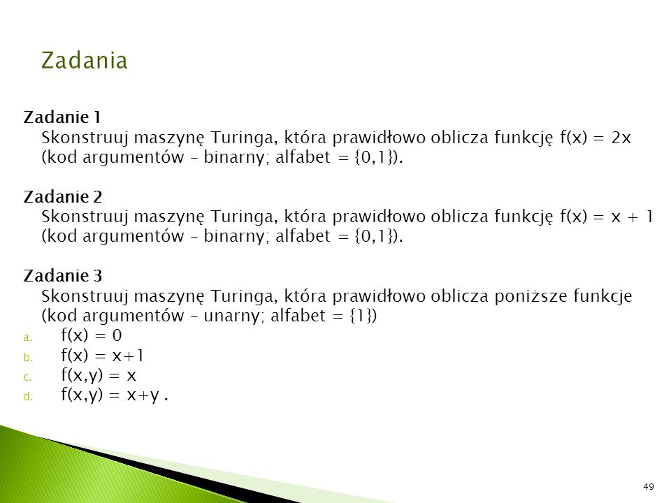 Zadania Zadanie 1. Skonstruuj maszynę Turinga, która prawidłowo oblicza funkcję f(x) = 2x. (kod argumentów – binarny; alfabet = {0,1}).