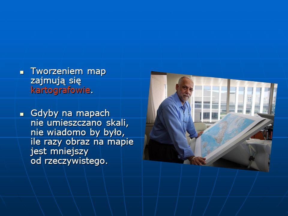 Tworzeniem map zajmują się kartografowie.