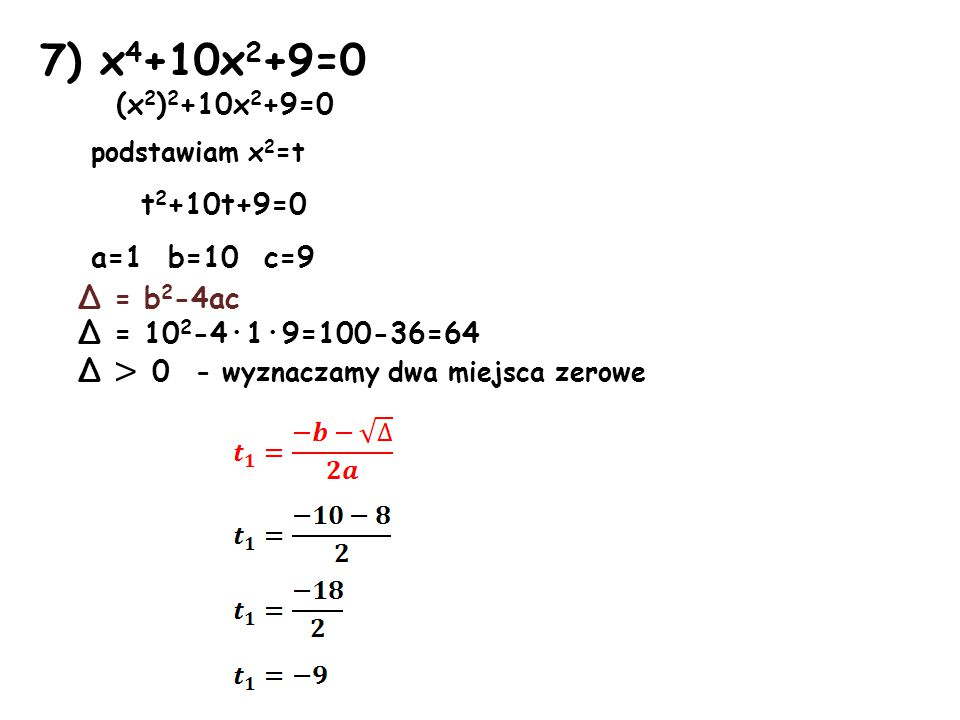 7) x4+10x2+9=0 (x2)2+10x2+9=0 podstawiam x2=t t2+10t+9=0 a=1 b=10 c=9