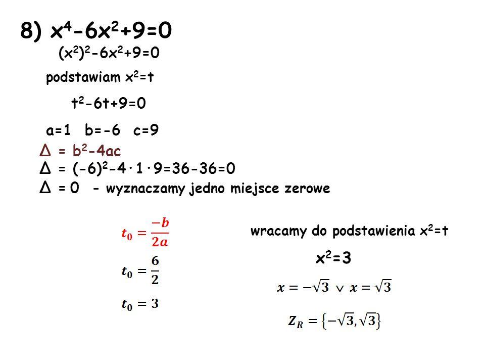 8) x4-6x2+9=0 x2=3 (x2)2-6x2+9=0 podstawiam x2=t t2-6t+9=0