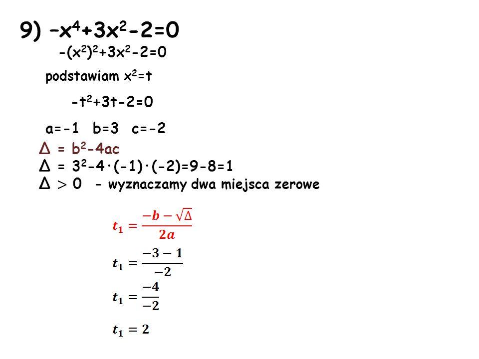 9) –x4+3x2-2=0 -(x2)2+3x2-2=0 podstawiam x2=t -t2+3t-2=0 a=-1 b=3 c=-2