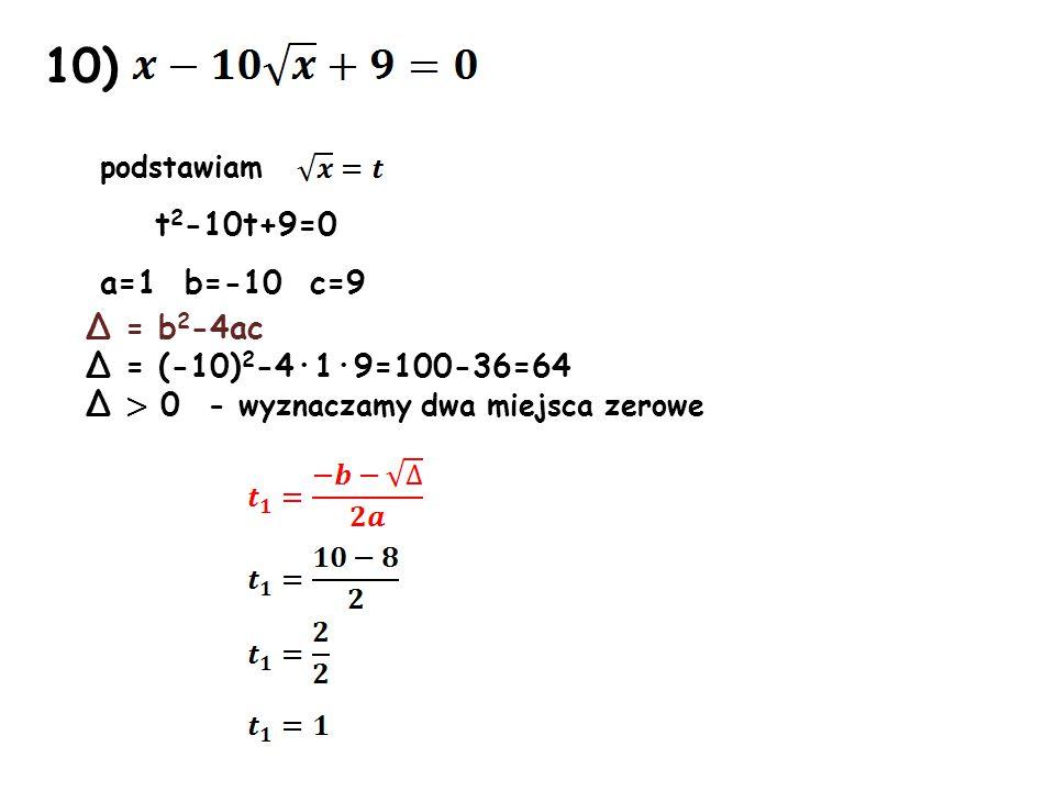 10) podstawiam t2-10t+9=0 a=1 b=-10 c=9 Δ = b2-4ac