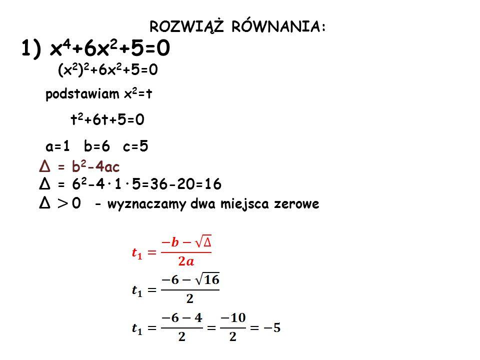 1) x4+6x2+5=0 ROZWIĄŻ RÓWNANIA: (x2)2+6x2+5=0 podstawiam x2=t