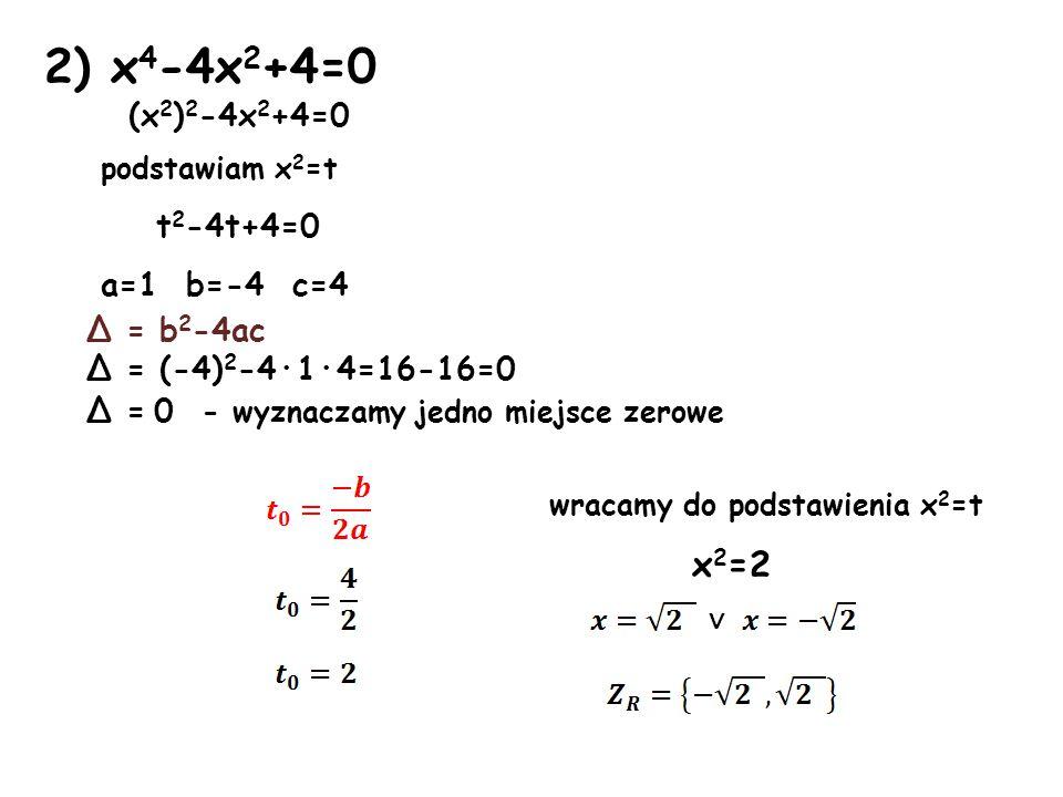 2) x4-4x2+4=0 x2=2 (x2)2-4x2+4=0 podstawiam x2=t t2-4t+4=0