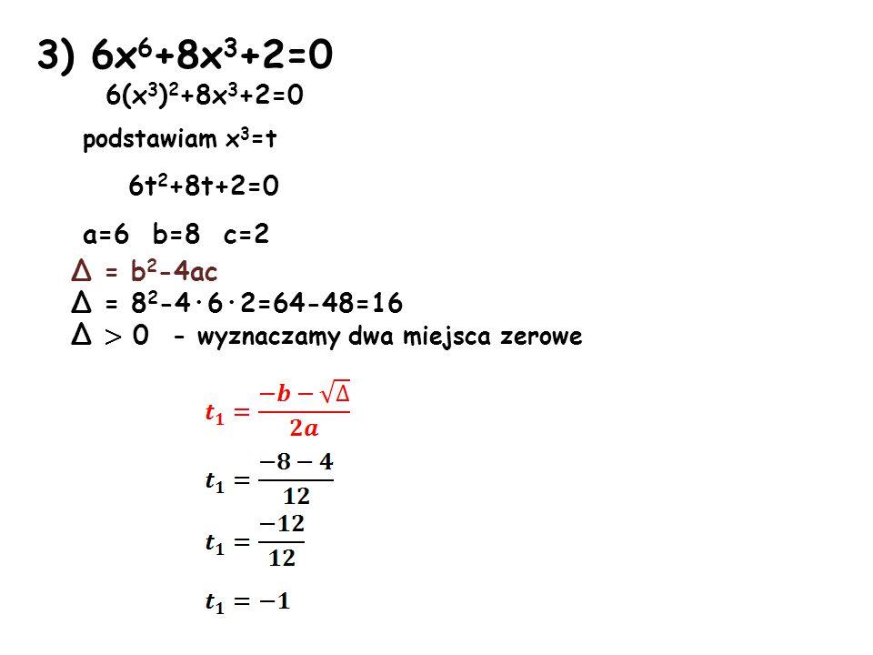 3) 6x6+8x3+2=0 6(x3)2+8x3+2=0 podstawiam x3=t 6t2+8t+2=0 a=6 b=8 c=2