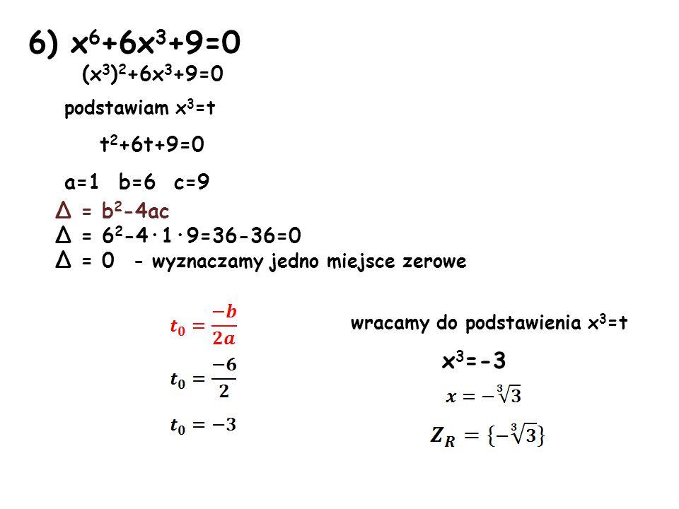 6) x6+6x3+9=0 x3=-3 (x3)2+6x3+9=0 podstawiam x3=t t2+6t+9=0