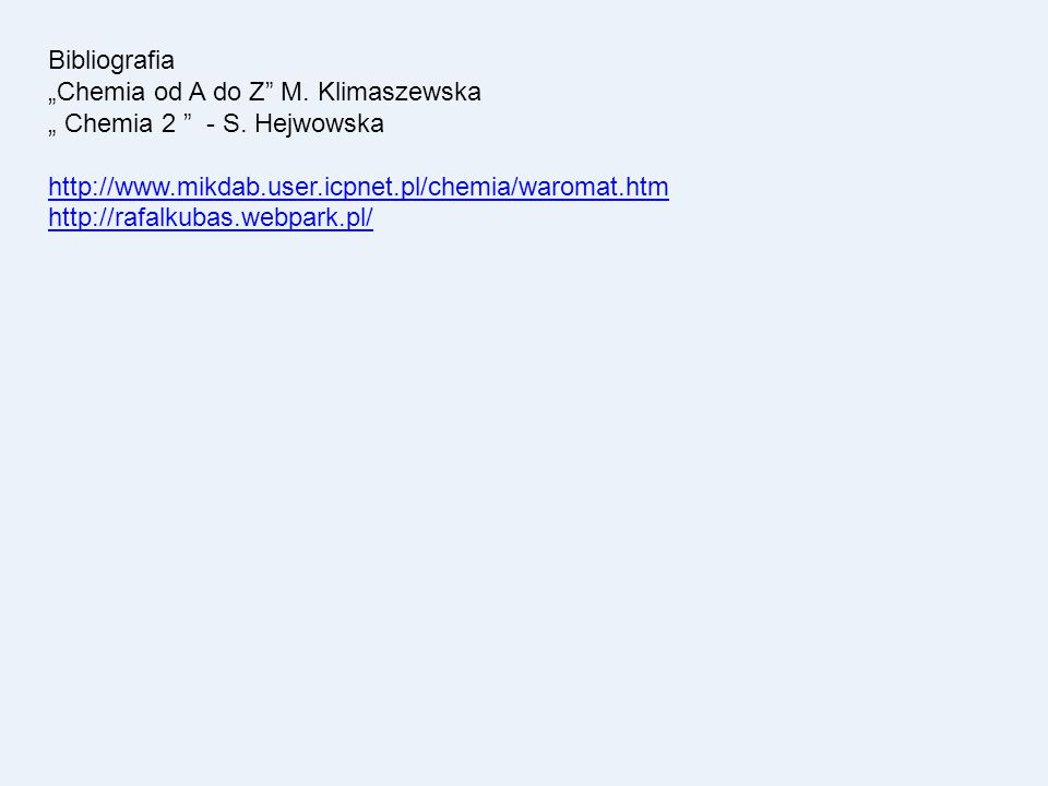 """Bibliografia """"Chemia od A do Z M. Klimaszewska. """" Chemia 2 - S. Hejwowska. http://www.mikdab.user.icpnet.pl/chemia/waromat.htm."""
