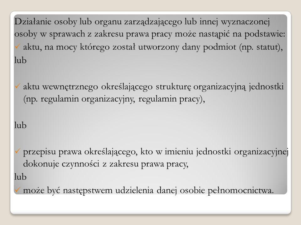 Działanie osoby lub organu zarządzającego lub innej wyznaczonej osoby w sprawach z zakresu prawa pracy może nastąpić na podstawie: