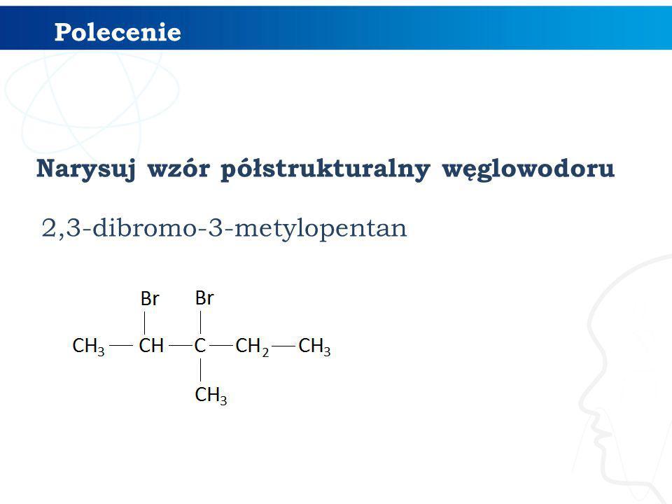 Polecenie Narysuj wzór półstrukturalny węglowodoru 2,3-dibromo-3-metylopentan