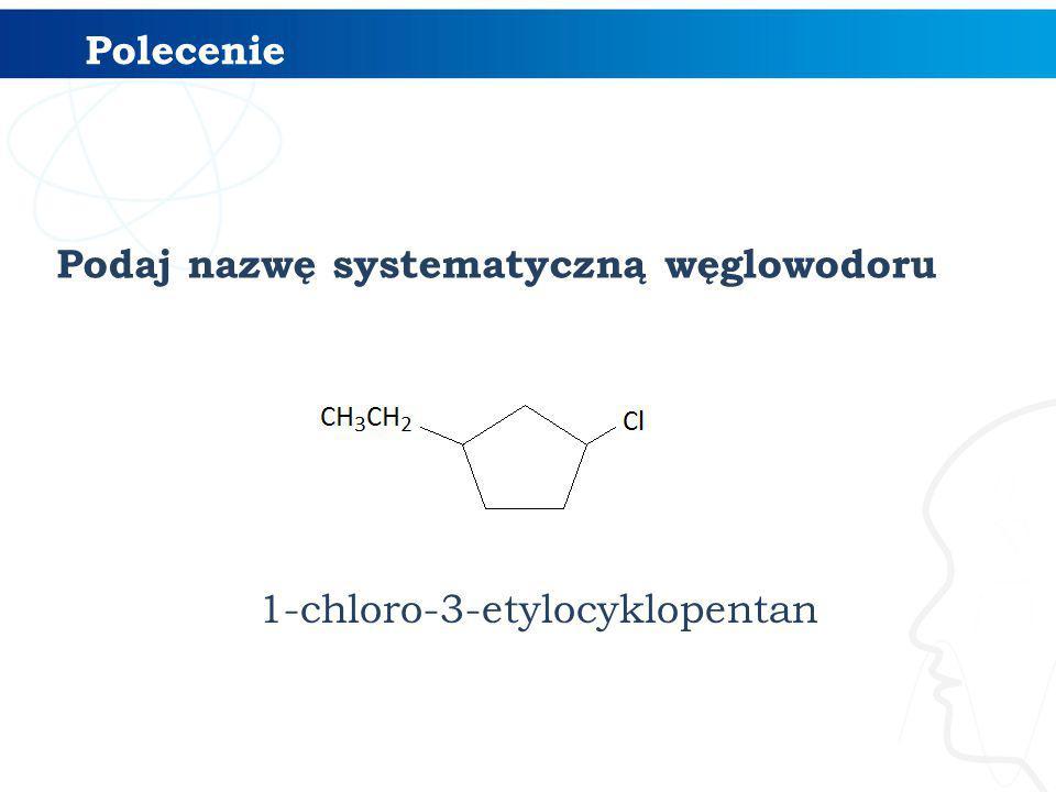 Polecenie Podaj nazwę systematyczną węglowodoru 1-chloro-3-etylocyklopentan