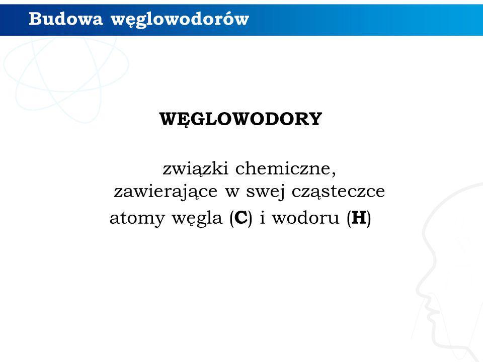 Budowa węglowodorów WĘGLOWODORY związki chemiczne, zawierające w swej cząsteczce atomy węgla (C) i wodoru (H)