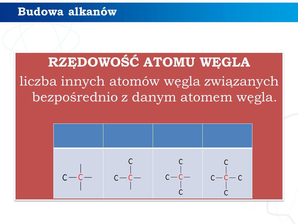 Budowa alkanów RZĘDOWOŚĆ ATOMU WĘGLA liczba innych atomów węgla związanych bezpośrednio z danym atomem węgla.