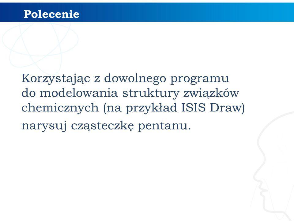 Polecenie Korzystając z dowolnego programu do modelowania struktury związków chemicznych (na przykład ISIS Draw) narysuj cząsteczkę pentanu.