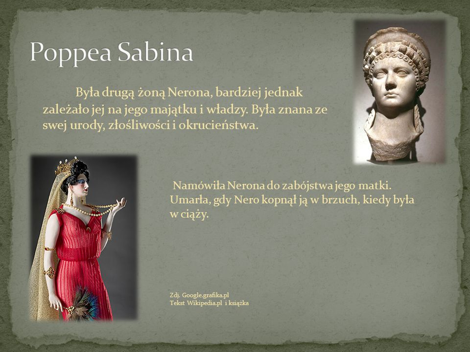 Poppea Sabina Była drugą żoną Nerona, bardziej jednak zależało jej na jego majątku i władzy. Była znana ze swej urody, złośliwości i okrucieństwa.