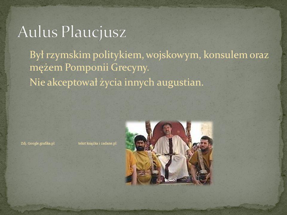 Aulus Plaucjusz Był rzymskim politykiem, wojskowym, konsulem oraz mężem Pomponii Grecyny. Nie akceptował życia innych augustian.