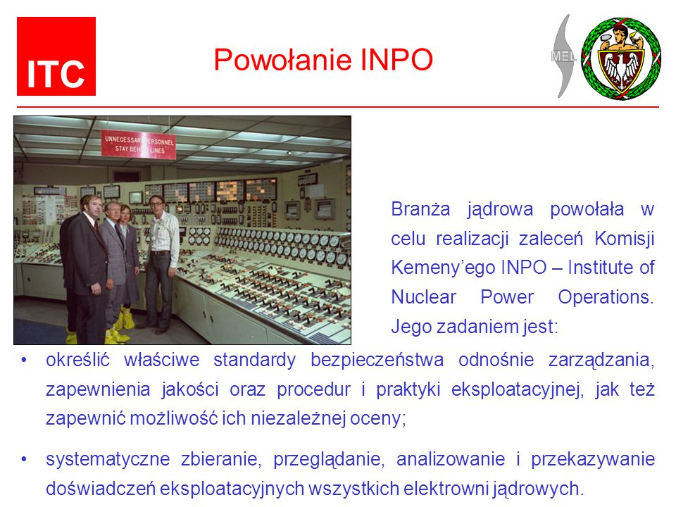 Powołanie INPO Branża jądrowa powołała w celu realizacji zaleceń Komisji Kemeny'ego INPO – Institute of Nuclear Power Operations. Jego zadaniem jest: