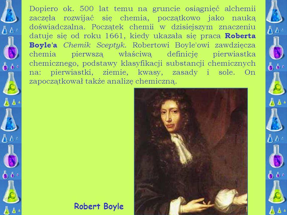 Dopiero ok. 500 lat temu na gruncie osiągnięć alchemii zaczęła rozwijać się chemia, początkowo jako nauką doświadczalna. Początek chemii w dzisiejszym znaczeniu datuje się od roku 1661, kiedy ukazała się praca Roberta Boyle a Chemik Sceptyk. Robertowi Boyle owi zawdzięcza chemia pierwszą właściwą definicję pierwiastka chemicznego, podstawy klasyfikacji substancji chemicznych na: pierwiastki, ziemie, kwasy, zasady i sole. On zapoczątkował także analizę chemiczną.