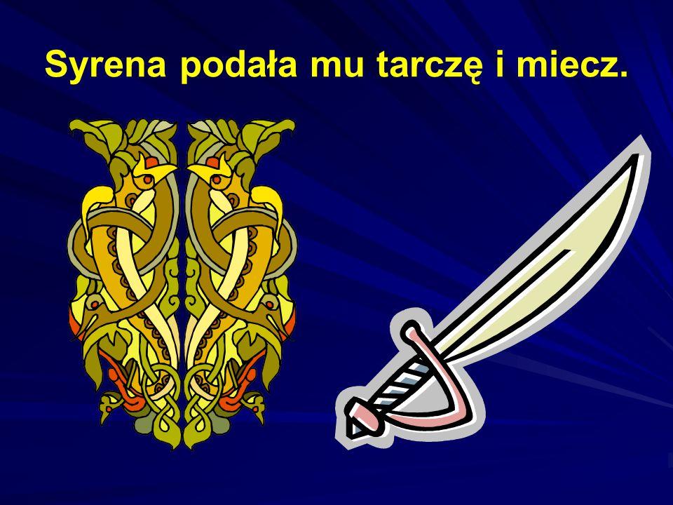 Syrena podała mu tarczę i miecz.