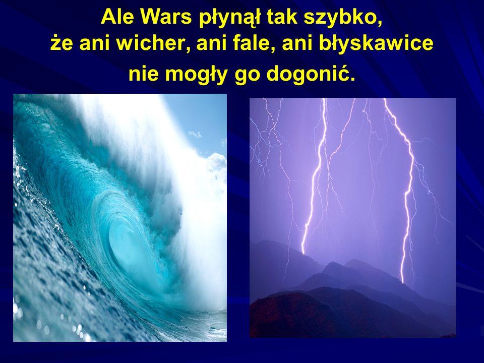 Ale Wars płynął tak szybko, że ani wicher, ani fale, ani błyskawice nie mogły go dogonić.