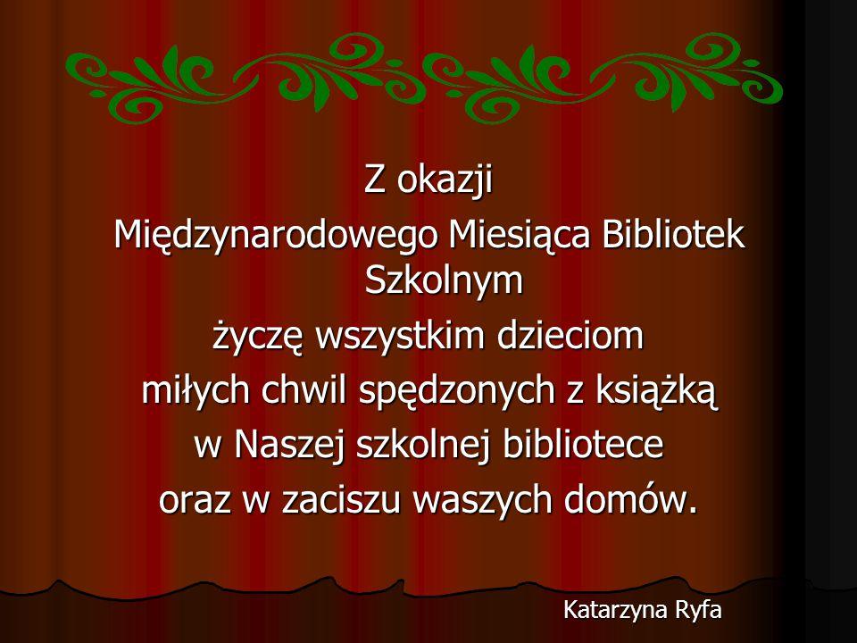 Międzynarodowego Miesiąca Bibliotek Szkolnym życzę wszystkim dzieciom