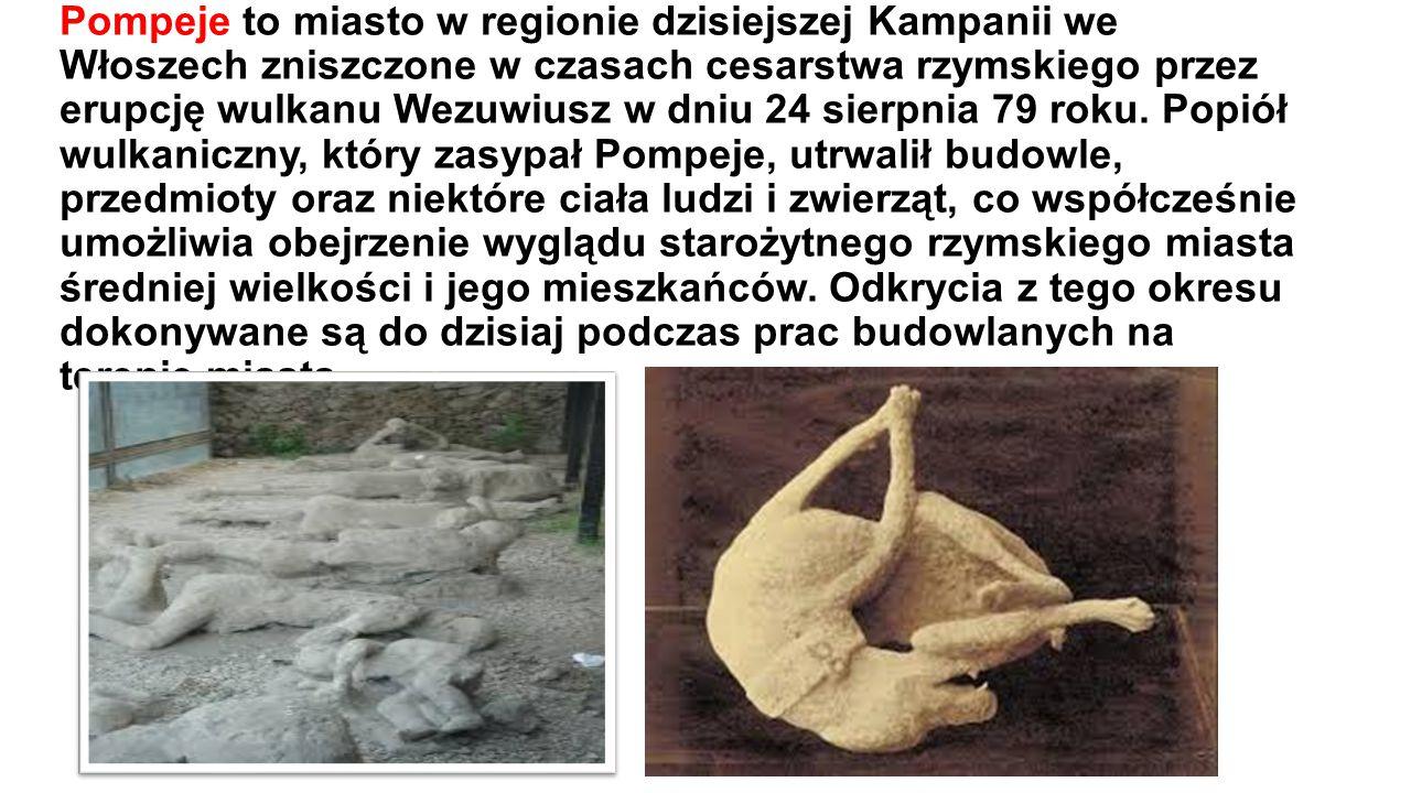 Pompeje to miasto w regionie dzisiejszej Kampanii we Włoszech zniszczone w czasach cesarstwa rzymskiego przez erupcję wulkanu Wezuwiusz w dniu 24 sierpnia 79 roku.