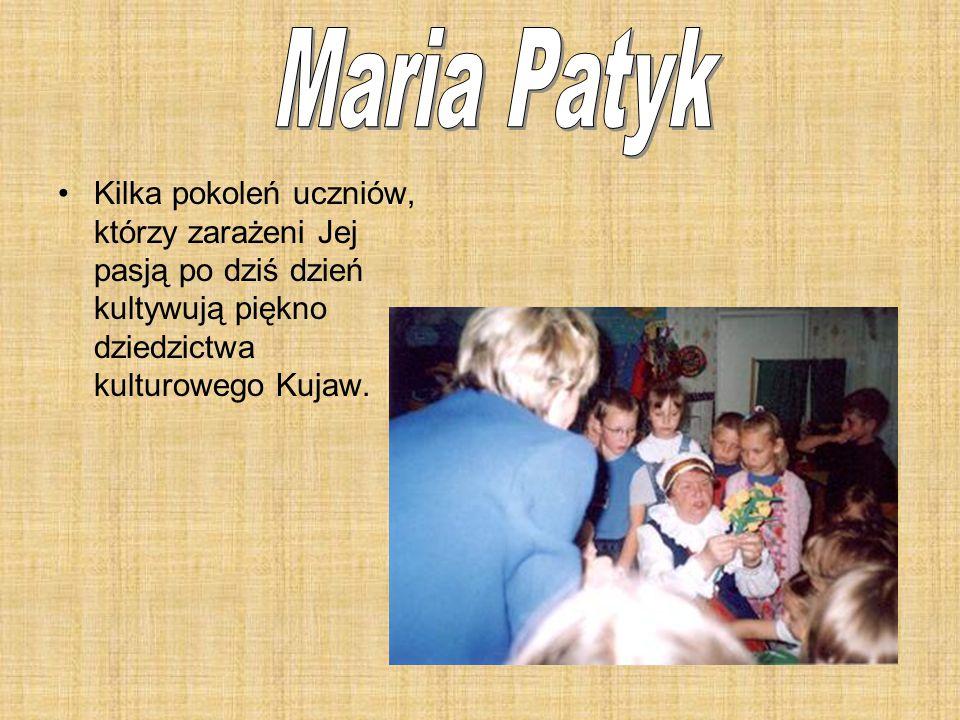 Maria Patyk Kilka pokoleń uczniów, którzy zarażeni Jej pasją po dziś dzień kultywują piękno dziedzictwa kulturowego Kujaw.