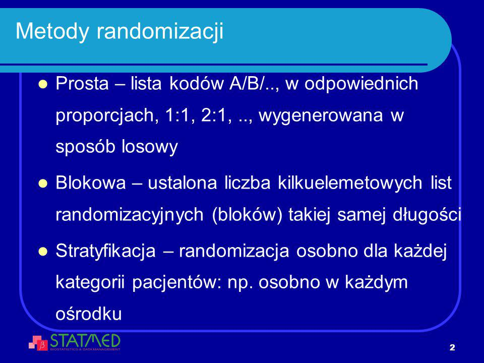 Metody randomizacji Prosta – lista kodów A/B/.., w odpowiednich proporcjach, 1:1, 2:1, .., wygenerowana w sposób losowy.