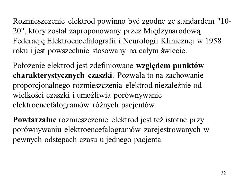 Rozmieszczenie elektrod powinno być zgodne ze standardem 10-20 , który został zaproponowany przez Międzynarodową Federację Elektroencefalografii i Neurologii Klinicznej w 1958 roku i jest powszechnie stosowany na całym świecie.