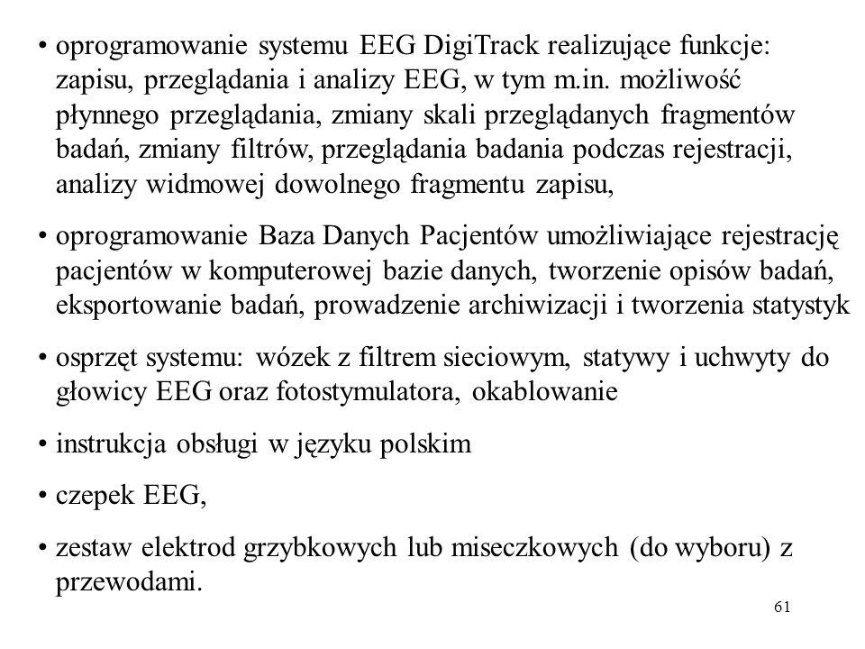 oprogramowanie systemu EEG DigiTrack realizujące funkcje: zapisu, przeglądania i analizy EEG, w tym m.in. możliwość płynnego przeglądania, zmiany skali przeglądanych fragmentów badań, zmiany filtrów, przeglądania badania podczas rejestracji, analizy widmowej dowolnego fragmentu zapisu,