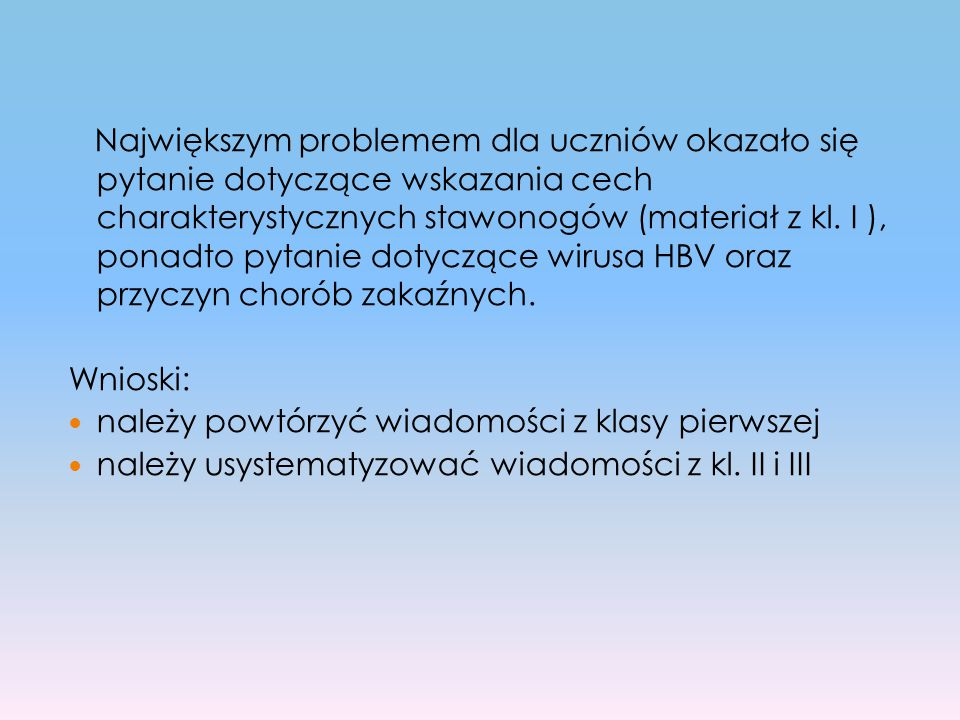 Największym problemem dla uczniów okazało się pytanie dotyczące wskazania cech charakterystycznych stawonogów (materiał z kl. I ), ponadto pytanie dotyczące wirusa HBV oraz przyczyn chorób zakaźnych.