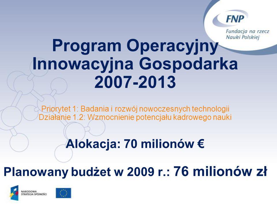Program Operacyjny Innowacyjna Gospodarka 2007-2013 Priorytet 1: Badania i rozwój nowoczesnych technologii Działanie 1.2: Wzmocnienie potencjału kadrowego nauki Alokacja: 70 milionów € Planowany budżet w 2009 r.: 76 milionów zł